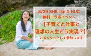 無料【8/29 SHE like X HUC コラボイベント】 子育てと仕事と理想の人生、どう実現? にメンターとして参加します